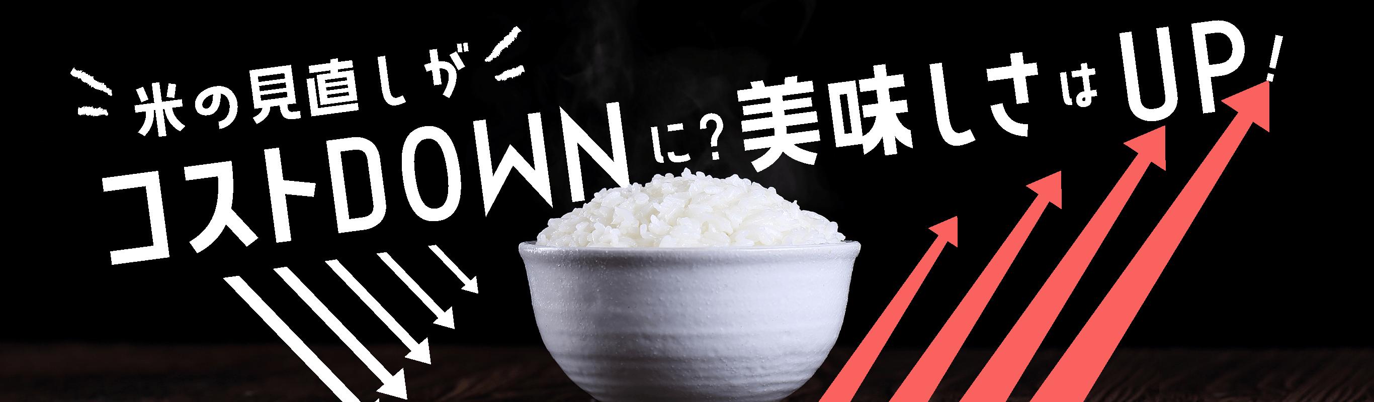 米の見直しがコストダウン。美味しさアップ